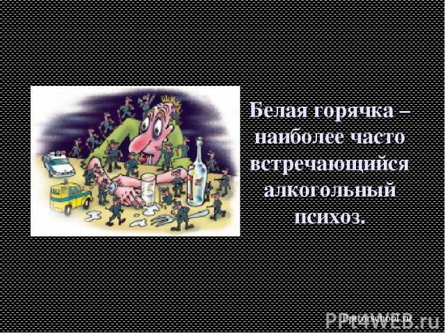 Белая горячка – наиболее часто встречающийся алкогольный психоз. Pptforschool.ru