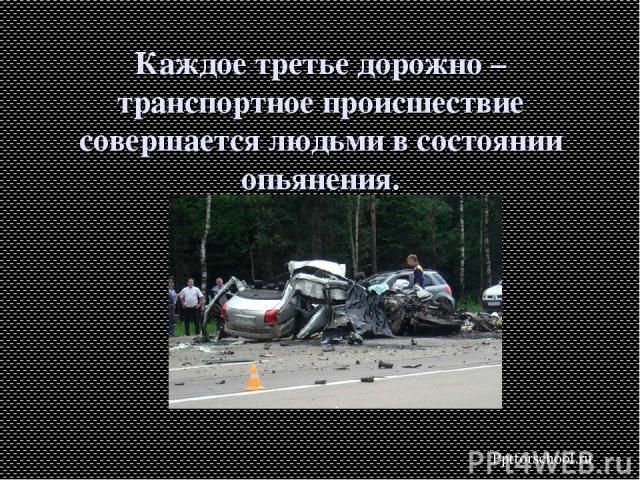Каждое третье дорожно – транспортное происшествие совершается людьми в состоянии опьянения. Pptforschool.ru