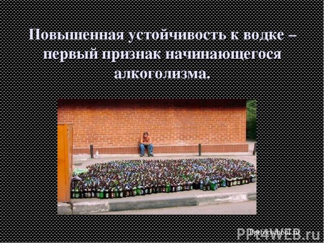 Повышенная устойчивость к водке – первый признак начинающегося алкоголизма. Pptforschool.ru