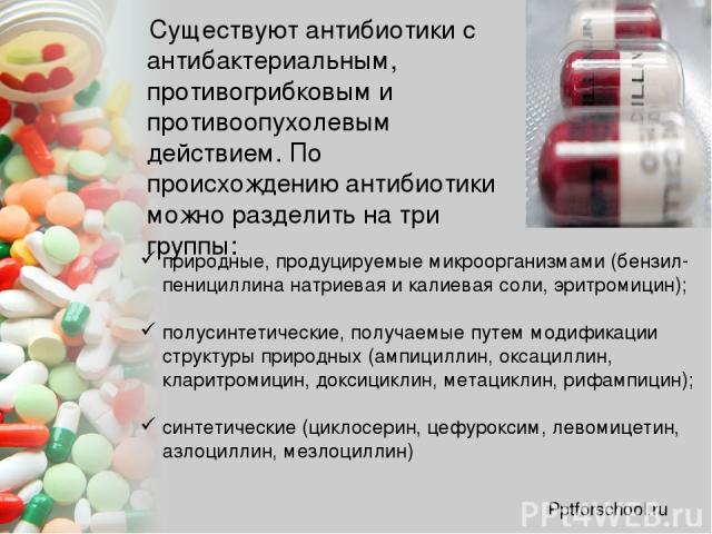 Существуют антибиотики с антибактериальным, противогрибковым и противоопухолевым действием. По происхождению антибиотики можно разделить на три группы: природные, продуцируемые микроорганизмами (бензил-пенициллина натриевая и калиевая соли, эритроми…