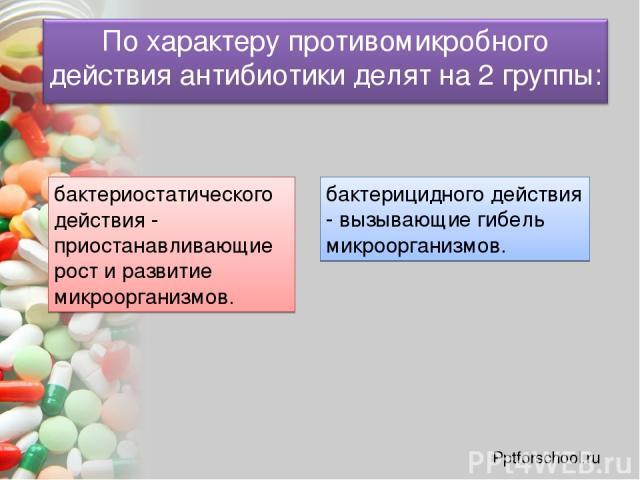 бактериостатического действия - приостанавливающие рост и развитие микроорганизмов. бактерицидного действия - вызывающие гибель микроорганизмов. Pptforschool.ru
