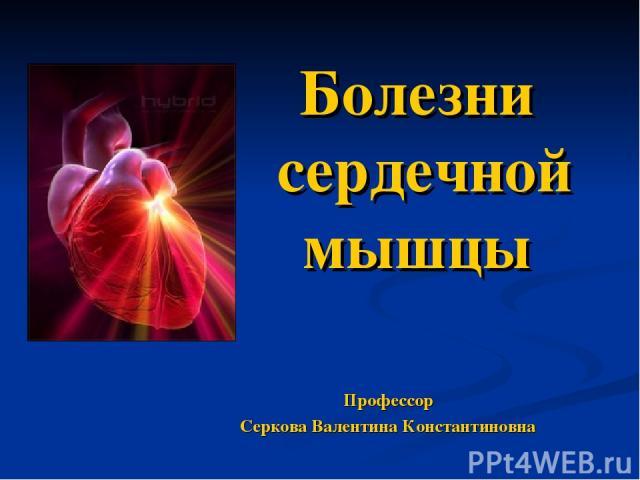 Болезни сердечной мышцы Профессор Серкова Валентина Константиновна