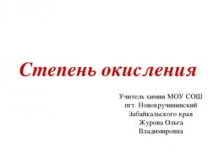 Степень окисления Учитель химии МОУ СОШ пгт. Новокручининский Забайкальского кра