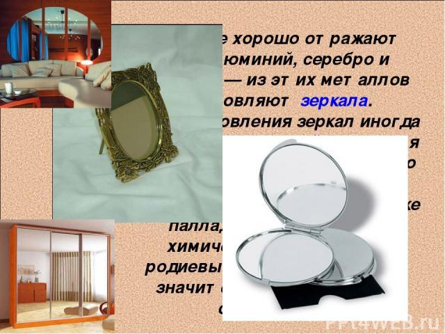 Наиболее хорошо отражают свет алюминий, серебро и палладий— из этих металлов изготовляют зеркала. Для изготовления зеркал иногда применяется и родий, несмотря на его исключительно высокую цену: благодаря значительно большей, чем у серебра или даже …