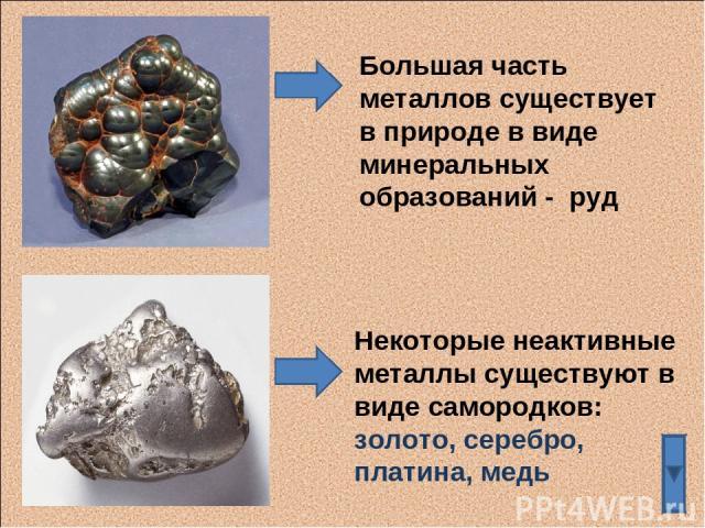 Большая часть металлов существует в природе в виде минеральных образований - руд Некоторые неактивные металлы существуют в виде самородков: золото, серебро, платина, медь