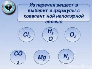 Из перечня веществ выберите формулы с ковалентной неполярной связью Cl2 CO2 Mg H