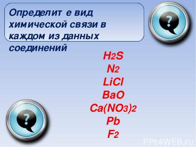 H2S N2 LiCl BaO Ca(NO3)2 Pb F2 Определите вид химической связи в каждом из данных соединений