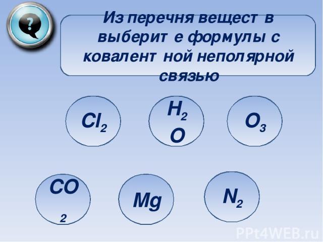 Из перечня веществ выберите формулы с ковалентной неполярной связью Cl2 CO2 Mg H2O O3 N2