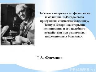 А. Флеминг Нобелевская премия по физиологии и медицине 1945 года была присуждена