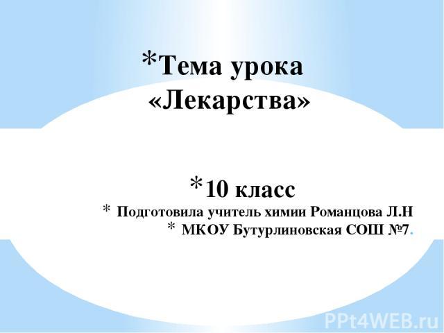 10 класс Подготовила учитель химии Романцова Л.Н МКОУ Бутурлиновская СОШ №7. Тема урока «Лекарства»