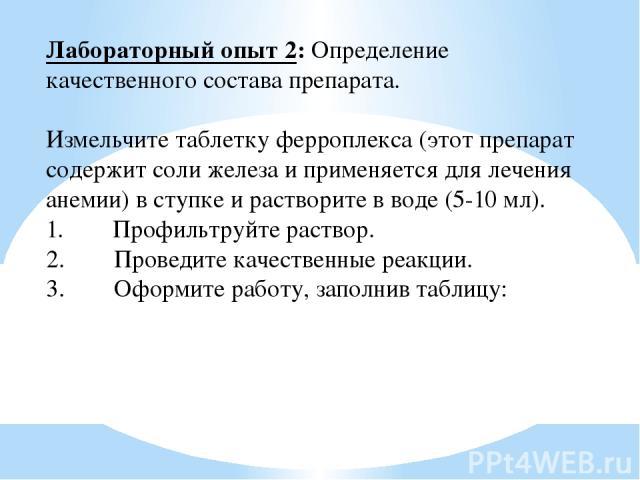 Лабораторный опыт 2: Определение качественного состава препарата. Измельчите таблетку ферроплекса (этот препарат содержит соли железа и применяется для лечения анемии) в ступке и растворите в воде (5-10 мл). 1. Профильтруйте раствор. 2.…