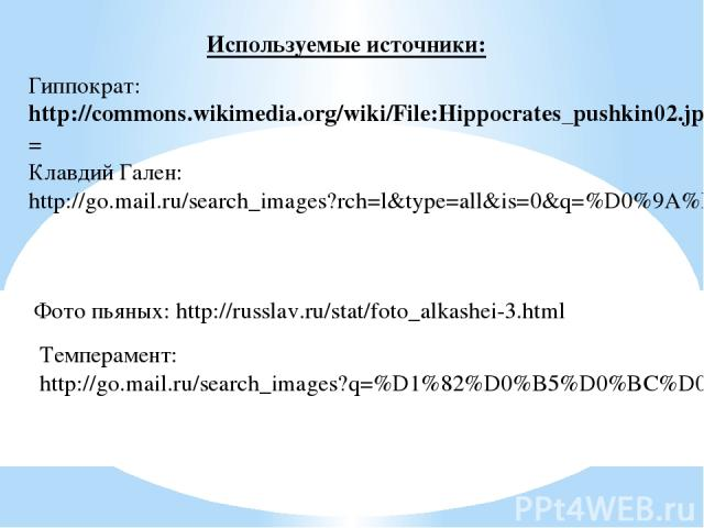 Используемые источники: Гиппократ: http://commons.wikimedia.org/wiki/File:Hippocrates_pushkin02.jpg?uselang= Клавдий Гален: http://go.mail.ru/search_images?rch=l&type=all&is=0&q=%D0%9A%D0%BB%D0%B0%D0%B2%D0%B4%D0%B8%D0%B9+%D0%B3%D0%B0%D0%BB%D0%B5%D0%…