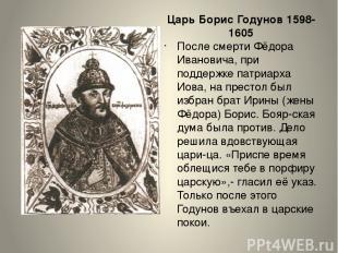 Царь Борис Годунов 1598-1605 После смерти Фёдора Ивановича, при поддержке патриа