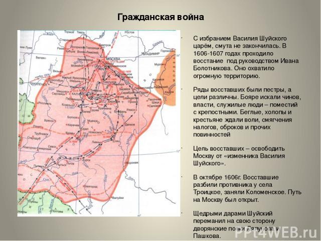 Гражданская война С избранием Василия Шуйского царём, смута не закончилась. В 1606-1607 годах проходило восстание под руководством Ивана Болотникова. Оно охватило огромную территорию. Ряды восставших были пестры, а цели различны. Бояре искали чинов,…
