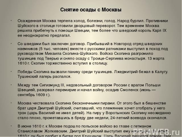 Снятие осады с Москвы Осажденная Москва терпела холод, болезни, голод. Народ бурлил. Противники Шуйского в столице готовили дворцовый переворот. Тем временем Москва решила прибегнуть к помощи Швеции, тем более что шведский король Карл IX ее неоднокр…