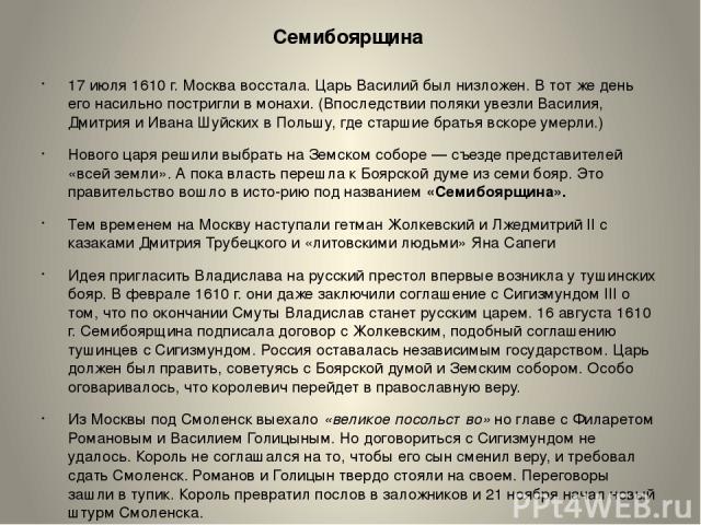 Семибоярщина 17 июля 1610 г. Москва восстала. Царь Василий был низложен. В тот же день его насильно постригли в монахи. (Впоследствии поляки увезли Василия, Дмитрия и Ивана Шуйских в Польшу, где старшие братья вскоре умерли.) Нового царя решили выбр…