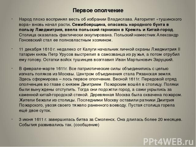 Первое ополчение Народ плохо воспринял весть об избрании Владислава. Авторитет «тушинского вора» вновь начал расти. Семибоярщина, опасаясь народного бунта в пользу Лжедмитрия, ввела польский гарнизон в Кремль и Китай-город. Столица оказалась фактиче…
