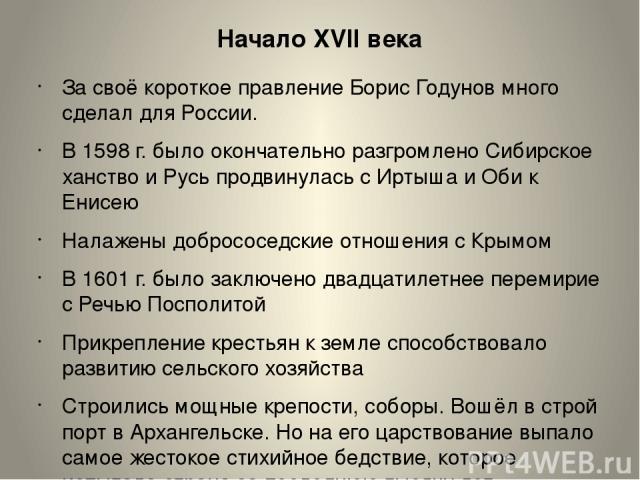 Начало XVII века За своё короткое правление Борис Годунов много сделал для России. В 1598 г. было окончательно разгромлено Сибирское ханство и Русь продвинулась с Иртыша и Оби к Енисею Налажены добрососедские отношения с Крымом В 1601 г. было заключ…