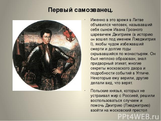 Первый самозванец. Именно в это время в Литве объявился человек, называвший себя сыном Ивана Грозного царевичем Дмитрием (в историю он вошел под именем Лжедмитрия I), якобы чудом избежавший смерти и долгие годы скрывавшийся по монастырям. Он был неп…