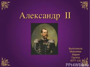 Александр II Выполнила: Моисеева Мария Группа: ЮТТ-131