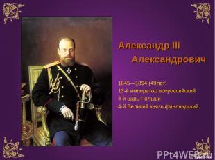 Александр III Александрович 1845—1894 (49лет) 13-й император всероссийский 4-й ц