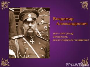 Владимир Александрович 1847—1909 (61год) Великий князь регент(«Правитель Государ