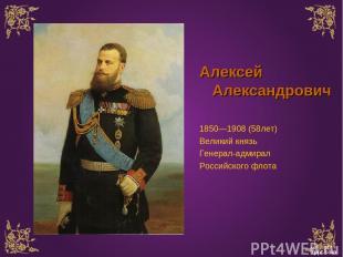 Алексей Александрович 1850—1908 (58лет) Великий князь Генерал-адмирал Российског
