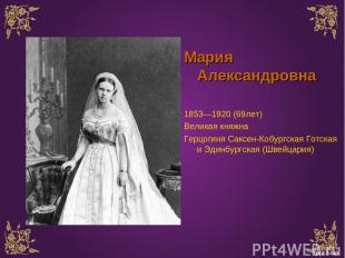 Мария Александровна 1853—1920 (69лет) Великая княжна Герцогиня Саксен-Кобургская
