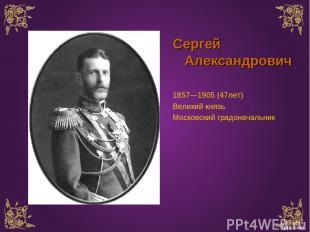 Сергей Александрович 1857—1905 (47лет) Великий князь Московский градоначальник