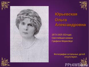 Юрьевская Ольга Александровна 1873-1925 (52года) Светлейшая княжна Графиня Мерен