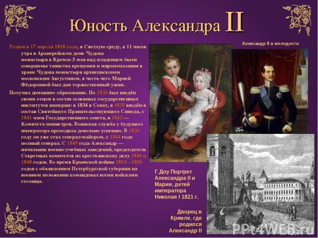 Юность Александра II Родился 17 апреля 1818 года, вСветлуюсреду, в 11 часов утра в Архиерейском домеЧудова монастырявКремле.5 мая над младенцем были совершены таинства крещения и миропомазания в храме Чудова монастыря архиепископом московским А…