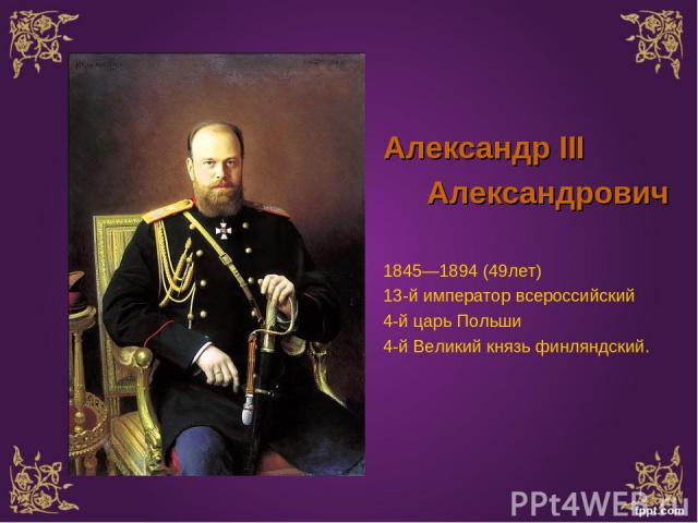 Александр III Александрович 1845—1894 (49лет) 13-й император всероссийский 4-й царь Польши 4-й Великий князь финляндский.