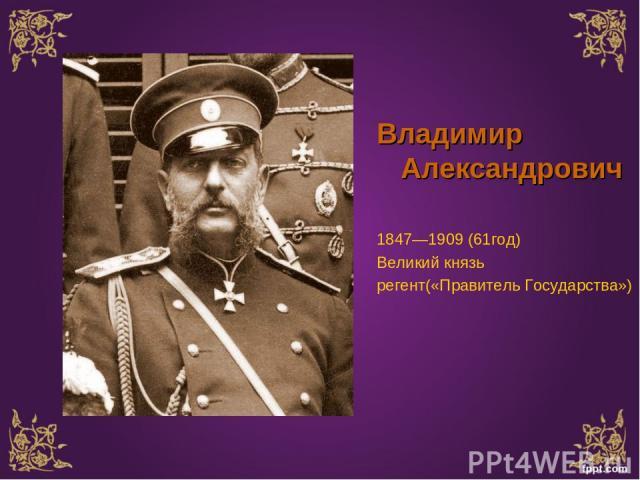Владимир Александрович 1847—1909 (61год) Великий князь регент(«Правитель Государства»)