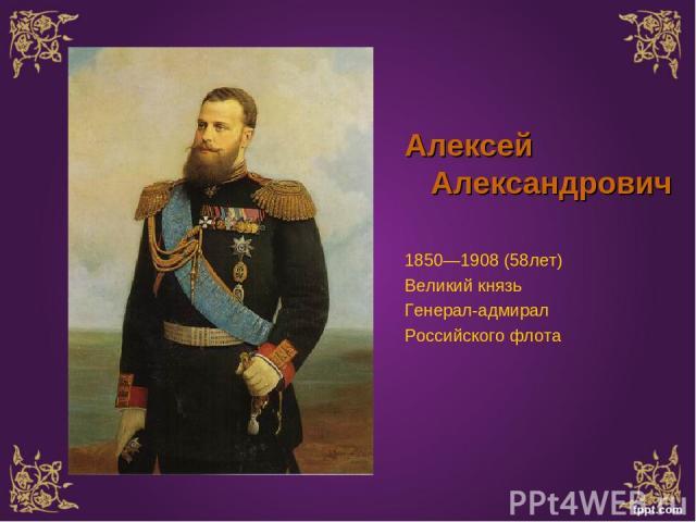 Алексей Александрович 1850—1908 (58лет) Великий князь Генерал-адмирал Российского флота