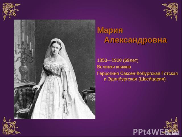 Мария Александровна 1853—1920 (69лет) Великая княжна Герцогиня Саксен-Кобургская Готская и Эдинбургская (Швейцария)