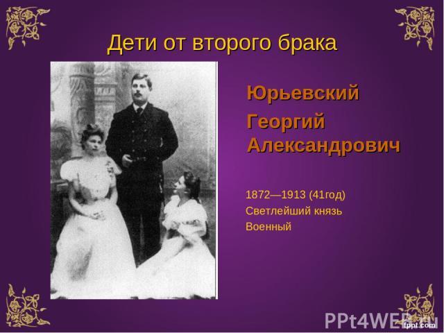 Дети от второго брака Юрьевский Георгий Александрович 1872—1913 (41год) Светлейший князь Военный