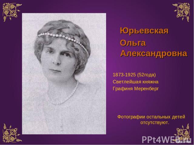 Юрьевская Ольга Александровна 1873-1925 (52года) Светлейшая княжна Графиня Меренберг Фотографии остальных детей отсутствуют.
