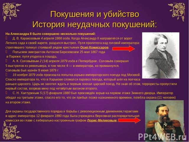Покушения и убийство История неудачных покушений: На Александра II было совершено несколько покушений: Д. В. Каракозовым 4 апреля 1866 года. Когда Александр II направлялся от ворот Летнего сада к своей карете, раздался выстрел. Пуля пролетела над го…
