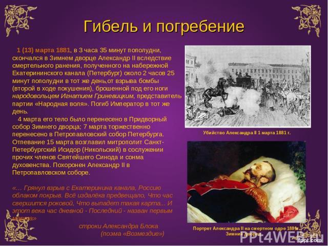 Гибель и погребение Убийство Александра II 1 марта 1881 г. 1 (13) марта 1881, в 3 часа 35 минут пополудни, скончался в Зимнем дворце Александр II вследствие смертельного ранения, полученного на набережной Екатерининского канала (Петербург) около 2 ч…