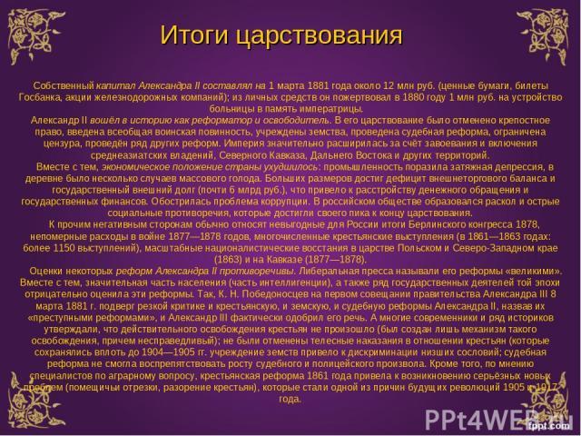 Итоги царствования Собственный капитал Александра II составлял на 1 марта 1881 года около 12 млн руб. (ценные бумаги, билеты Госбанка, акции железнодорожных компаний); из личных средств он пожертвовал в 1880 году 1 млн руб. на устройство больницы в …