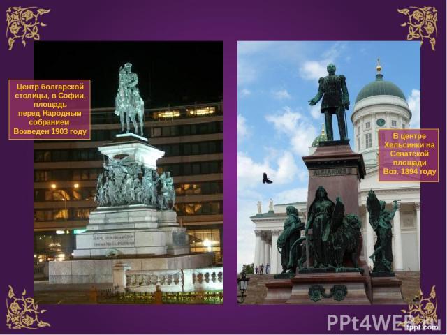 В центре Хельсинки на Сенатской площади Воз. 1894 году Центр болгарской столицы, вСофии, площадь передНародным собранием Возведен 1903 году