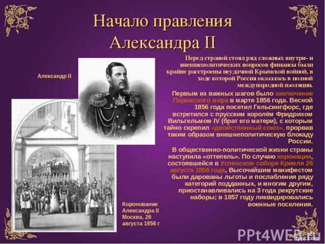 Начало правления Александра II Перед страной стоял ряд сложных внутри- и внешнеполитических вопросов финансы были крайне расстроены неудачной Крымской войной, в ходе которой Россия оказалась в полной международной изоляции. Первым из важных шагов бы…