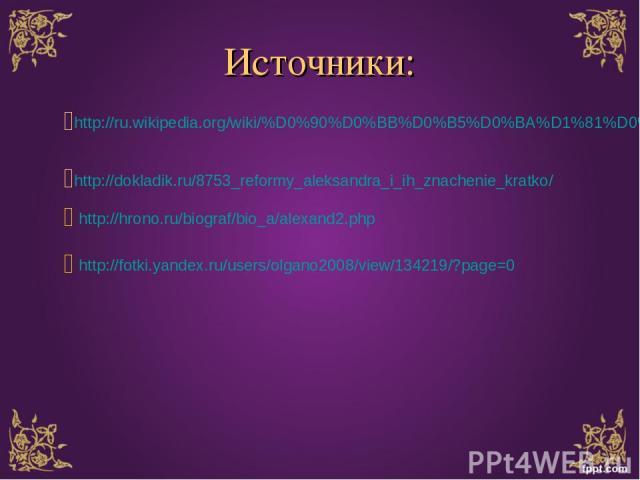 Источники: http://ru.wikipedia.org/wiki/%D0%90%D0%BB%D0%B5%D0%BA%D1%81%D0%B0%D0%BD%D0%B4%D1%80_II http://dokladik.ru/8753_reformy_aleksandra_i_ih_znachenie_kratko/ http://hrono.ru/biograf/bio_a/alexand2.php http://fotki.yandex.ru/users/olgano2008/vi…