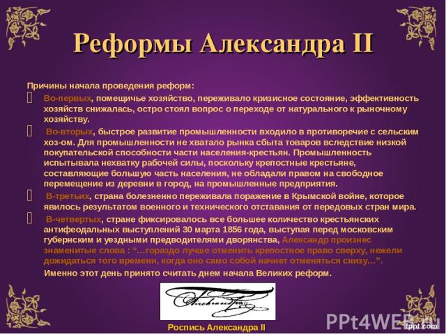 Реформы Александра II Причины начала проведения реформ: Во-первых, помещичье хозяйство, переживало кризисное состояние, эффективность хозяйств снижалась, остро стоял вопрос о переходе от натурального к рыночному хозяйству. Во-вторых, быстрое развити…