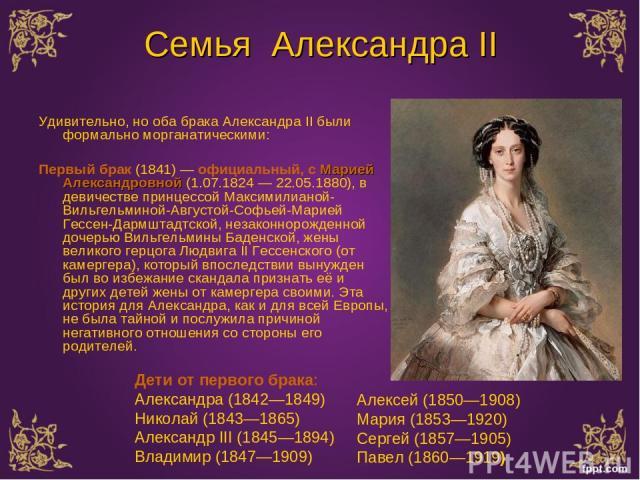 Семья Александра II Удивительно, но оба брака Александра II были формально морганатическими: Первый брак (1841) — официальный, с Марией Александровной (1.07.1824 — 22.05.1880), в девичестве принцессой Максимилианой-Вильгельминой-Августой-Софьей-Мари…