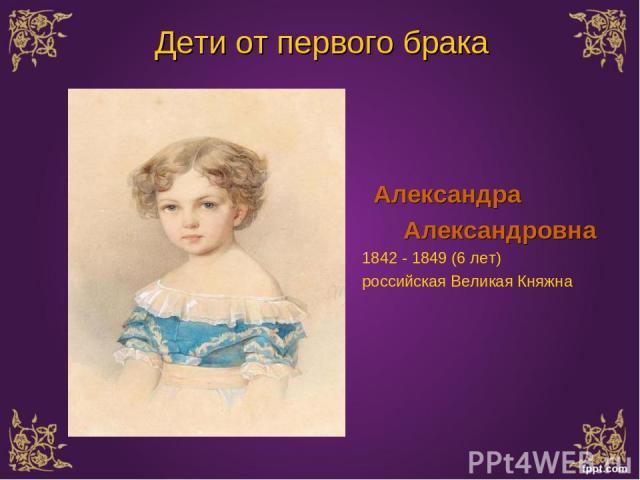 Александра Александровна 1842 - 1849 (6 лет) российская Великая Княжна Дети от первого брака