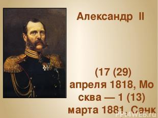 Александр II (17(29) апреля1818,Москва— 1(13) марта1881,Санкт-Петербург)