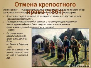Отмена крепостного права (1861) Основной акт— «Общее положение о крестьянах, вы