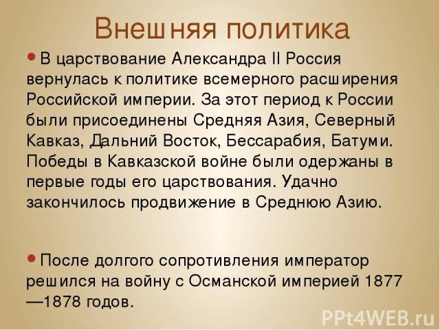 Внешняя политика В царствование Александра II Россия вернулась к политике всемерного расширения Российской империи. За этот период к России были присоединены Средняя Азия, Северный Кавказ, Дальний Восток, Бессарабия, Батуми. Победы вКавказской войн…