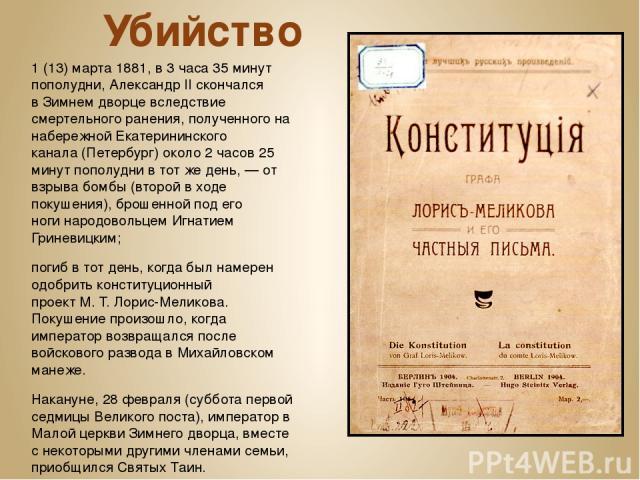 Убийство 1(13)марта1881, в 3 часа 35 минут пополудни, Александр II скончался вЗимнем дворцевследствие смертельногоранения, полученного на набережнойЕкатерининского канала(Петербург) около 2 часов 25 минут пополуднив тот же день,— от взрыва…